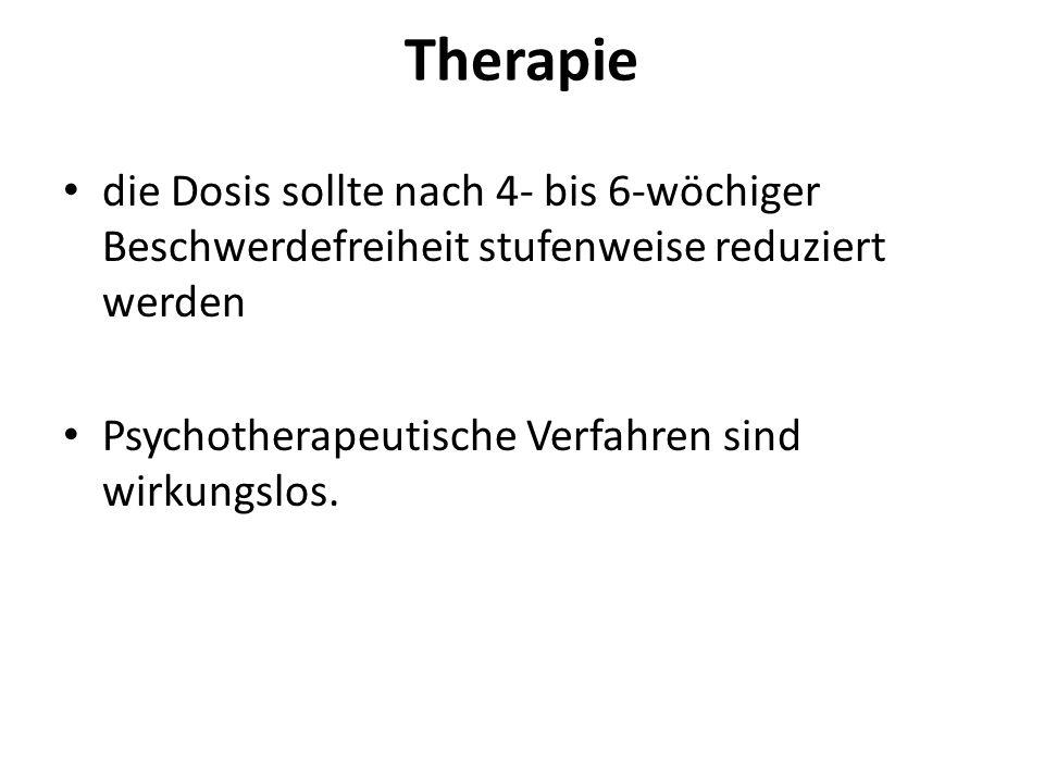 Therapie die Dosis sollte nach 4- bis 6-wöchiger Beschwerdefreiheit stufenweise reduziert werden Psychotherapeutische Verfahren sind wirkungslos.