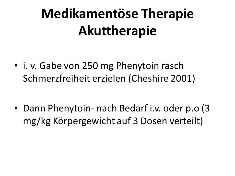 Medikamentöse Therapie Akuttherapie i. v. Gabe von 250 mg Phenytoin rasch Schmerzfreiheit erzielen (Cheshire 2001) Dann Phenytoin- nach Bedarf i.v. od
