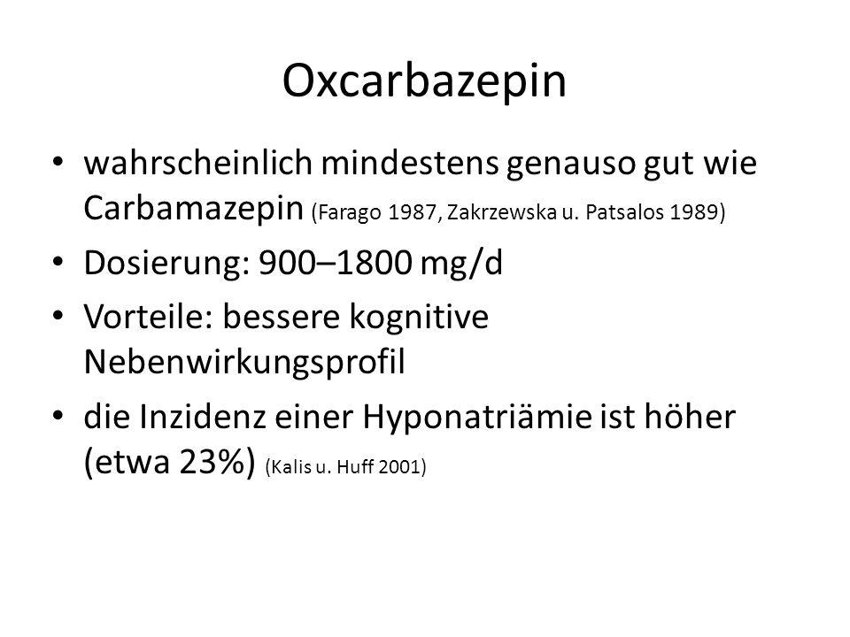 Oxcarbazepin wahrscheinlich mindestens genauso gut wie Carbamazepin (Farago 1987, Zakrzewska u. Patsalos 1989) Dosierung: 900–1800 mg/d Vorteile: bess