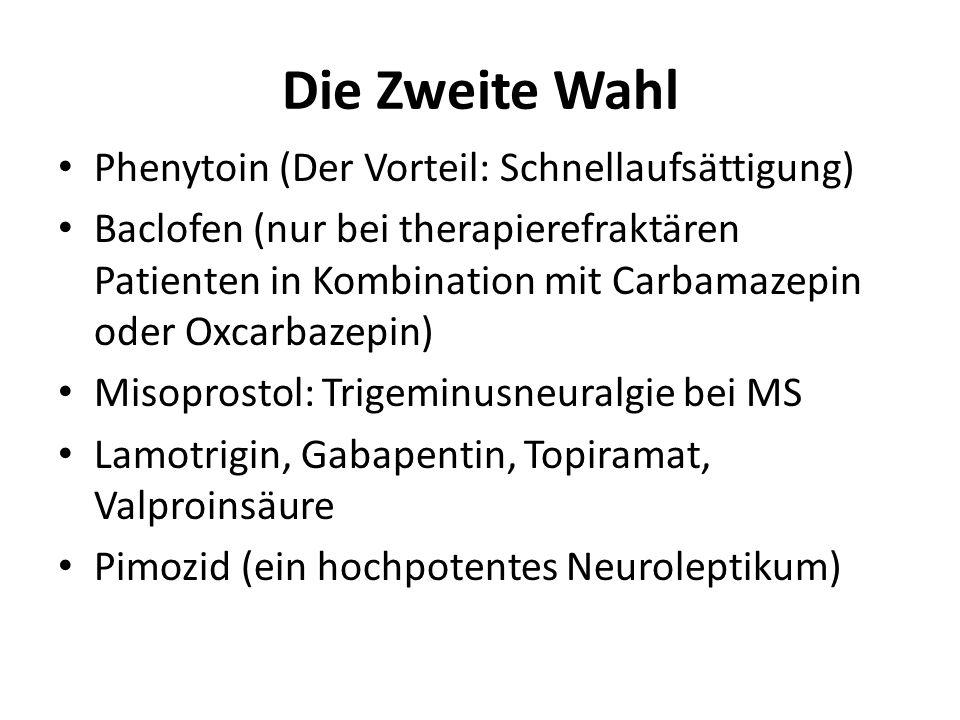 Die Zweite Wahl Phenytoin (Der Vorteil: Schnellaufsättigung) Baclofen (nur bei therapierefraktären Patienten in Kombination mit Carbamazepin oder Oxca