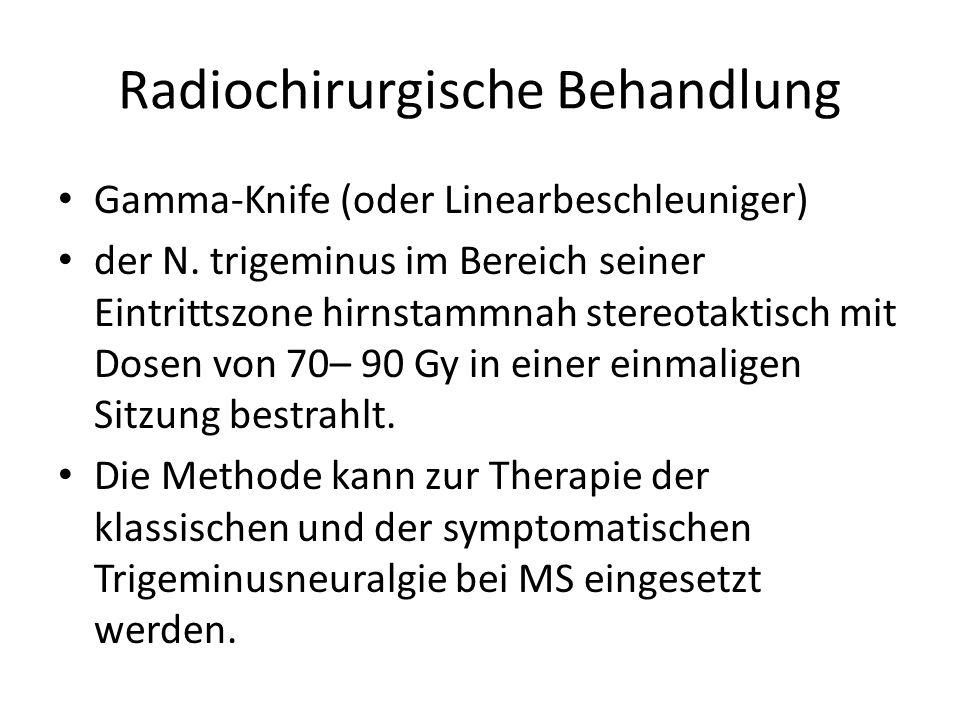 Radiochirurgische Behandlung Gamma-Knife (oder Linearbeschleuniger) der N. trigeminus im Bereich seiner Eintrittszone hirnstammnah stereotaktisch mit
