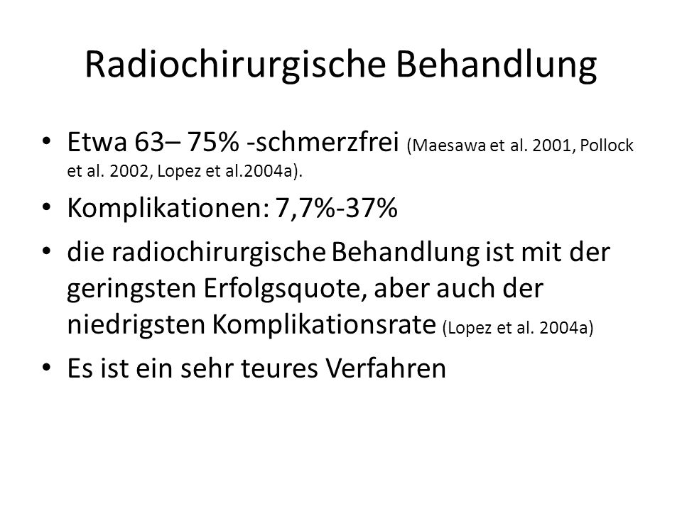 Radiochirurgische Behandlung Etwa 63– 75% -schmerzfrei (Maesawa et al. 2001, Pollock et al. 2002, Lopez et al.2004a). Komplikationen: 7,7%-37% die rad