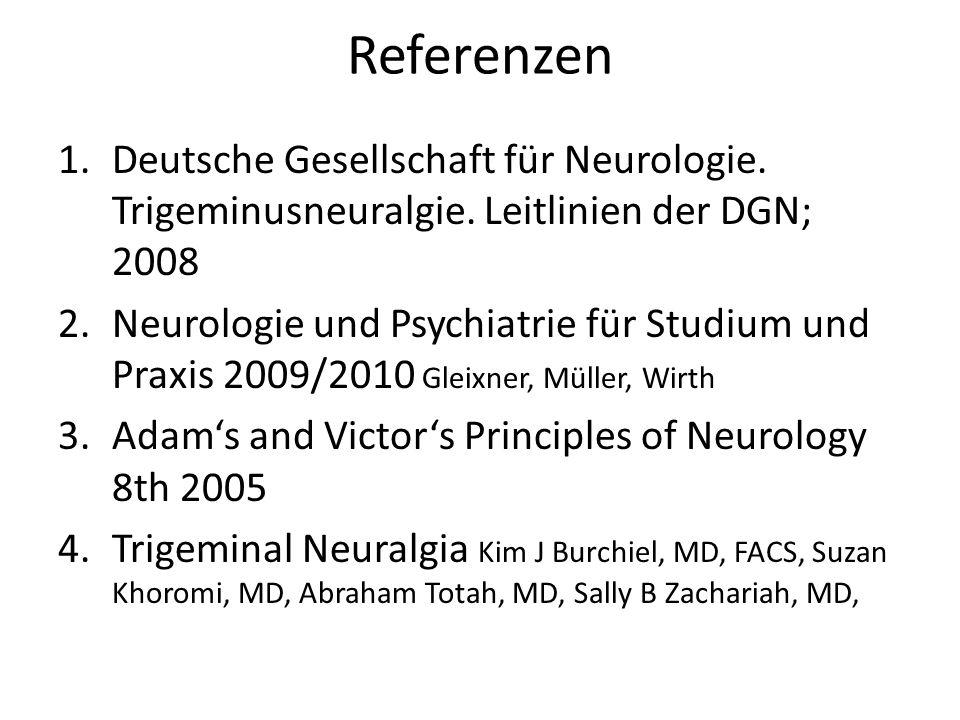 Referenzen 1.Deutsche Gesellschaft für Neurologie. Trigeminusneuralgie. Leitlinien der DGN; 2008 2.Neurologie und Psychiatrie für Studium und Praxis 2