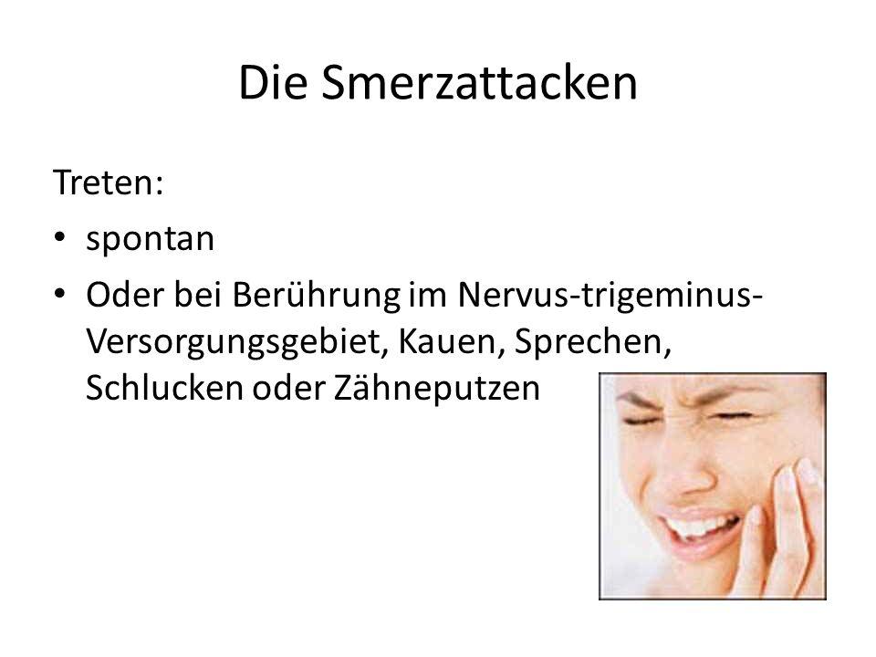 Die Smerzattacken Treten: spontan Oder bei Berührung im Nervus-trigeminus- Versorgungsgebiet, Kauen, Sprechen, Schlucken oder Zähneputzen