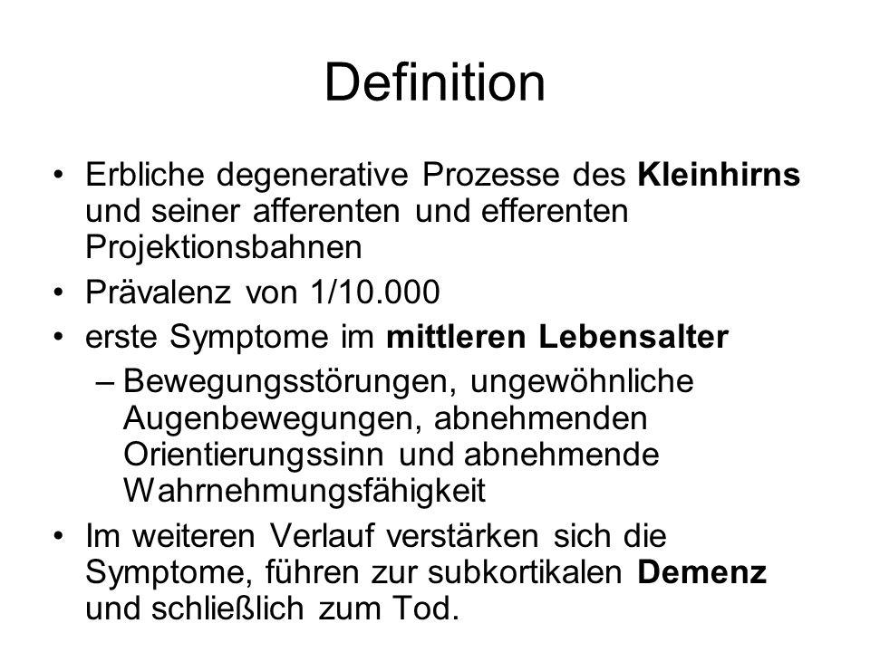 Definition Erbliche degenerative Prozesse des Kleinhirns und seiner afferenten und efferenten Projektionsbahnen Prävalenz von 1/10.000 erste Symptome im mittleren Lebensalter –Bewegungsstörungen, ungewöhnliche Augenbewegungen, abnehmenden Orientierungssinn und abnehmende Wahrnehmungsfähigkeit Im weiteren Verlauf verstärken sich die Symptome, führen zur subkortikalen Demenz und schließlich zum Tod.