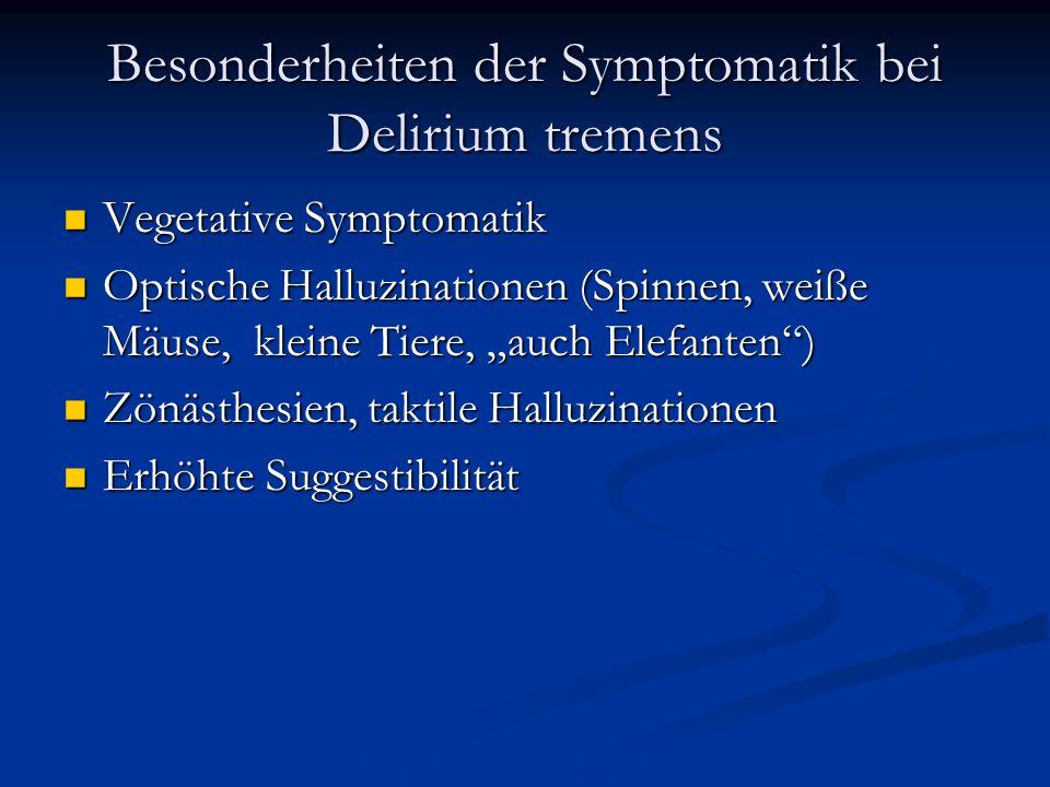 Besonderheiten der Symptomatik bei Delirium tremens Vegetative Symptomatik Vegetative Symptomatik Optische Halluzinationen (Spinnen, weiße Mäuse, kleine Tiere, auch Elefanten) Optische Halluzinationen (Spinnen, weiße Mäuse, kleine Tiere, auch Elefanten) Zönästhesien, taktile Halluzinationen Zönästhesien, taktile Halluzinationen Erhöhte Suggestibilität Erhöhte Suggestibilität