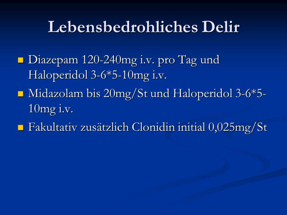 Lebensbedrohliches Delir Diazepam 120-240mg i.v.pro Tag und Haloperidol 3-6*5-10mg i.v.