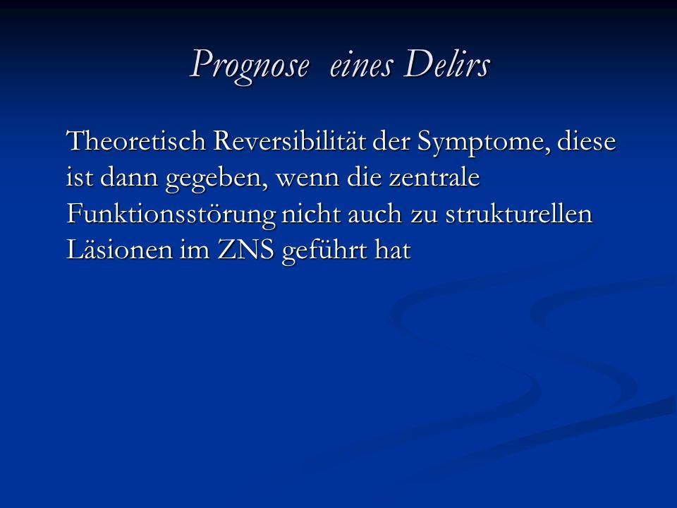 Prognose eines Delirs Theoretisch Reversibilität der Symptome, diese ist dann gegeben, wenn die zentrale Funktionsstörung nicht auch zu strukturellen Läsionen im ZNS geführt hat