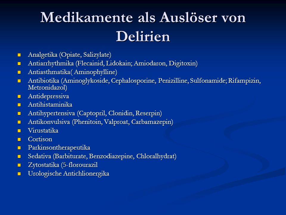 Medikamente als Auslöser von Delirien Analgetika (Opiate, Salizylate) Analgetika (Opiate, Salizylate) Antiarrhythmika (Flecainid, Lidokain; Amiodaron, Digitoxin) Antiarrhythmika (Flecainid, Lidokain; Amiodaron, Digitoxin) Antiasthmatika( Aminophylline) Antiasthmatika( Aminophylline) Antibiotika (Aminoglykoside, Cephalosporine, Penizilline, Sulfonamide; Rifampizin, Metronidazol) Antibiotika (Aminoglykoside, Cephalosporine, Penizilline, Sulfonamide; Rifampizin, Metronidazol) Antidepressiva Antidepressiva Antihistaminika Antihistaminika Antihypertensiva (Captopril, Clonidin, Reserpin) Antihypertensiva (Captopril, Clonidin, Reserpin) Antikonvulsiva (Phenitoin, Valproat, Carbamazepin) Antikonvulsiva (Phenitoin, Valproat, Carbamazepin) Virustatika Virustatika Cortison Cortison Parkinsontherapeutika Parkinsontherapeutika Sedativa (Barbiturate, Benzodiazepine, Chloralhydrat) Sedativa (Barbiturate, Benzodiazepine, Chloralhydrat) Zytostatika (5-florourazil Zytostatika (5-florourazil Urologische Antichlionergika Urologische Antichlionergika