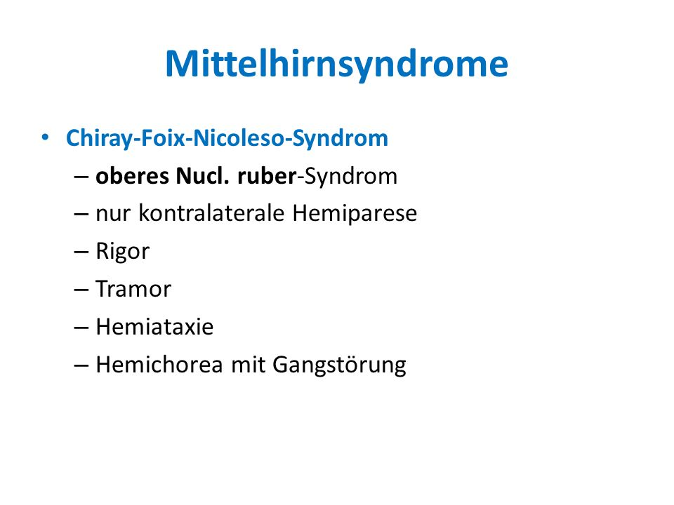 Mittelhirnsyndrome Chiray-Foix-Nicoleso-Syndrom – oberes Nucl. ruber-Syndrom – nur kontralaterale Hemiparese – Rigor – Tramor – Hemiataxie – Hemichore