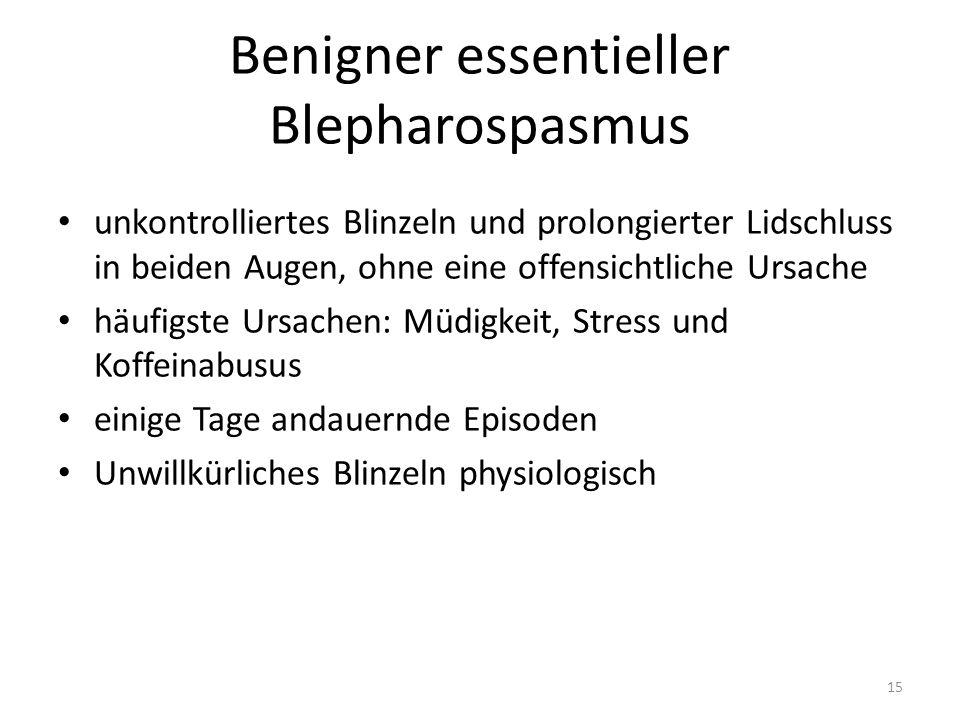 Benigner essentieller Blepharospasmus unkontrolliertes Blinzeln und prolongierter Lidschluss in beiden Augen, ohne eine offensichtliche Ursache häufigste Ursachen: Müdigkeit, Stress und Koffeinabusus einige Tage andauernde Episoden Unwillkürliches Blinzeln physiologisch 15