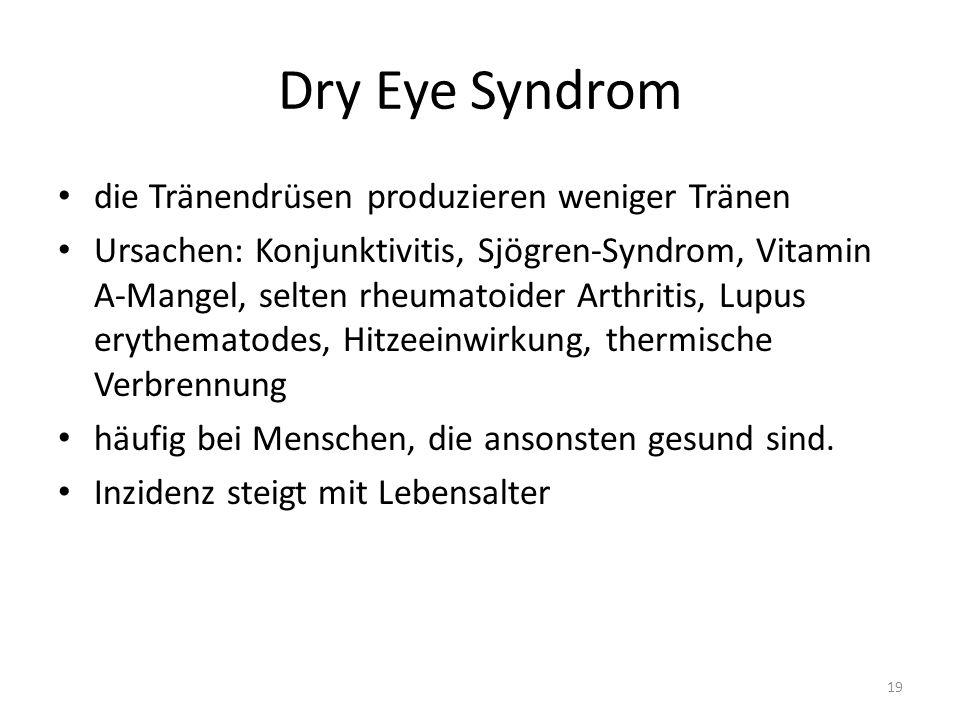 Dry Eye Syndrom die Tränendrüsen produzieren weniger Tränen Ursachen: Konjunktivitis, Sjögren-Syndrom, Vitamin A-Mangel, selten rheumatoider Arthritis, Lupus erythematodes, Hitzeeinwirkung, thermische Verbrennung häufig bei Menschen, die ansonsten gesund sind.