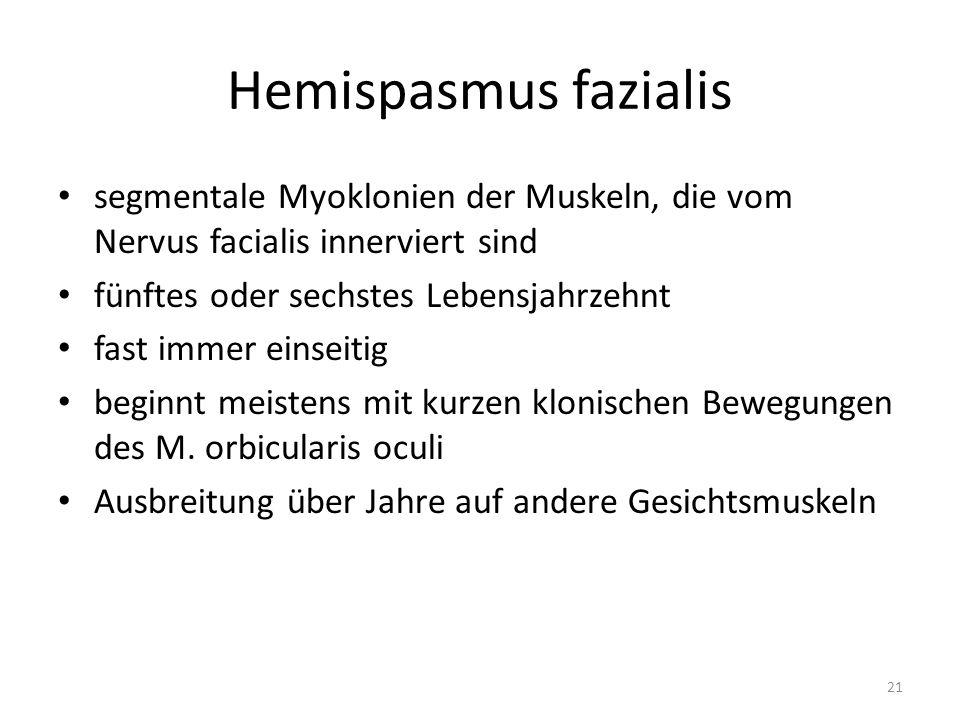Hemispasmus fazialis segmentale Myoklonien der Muskeln, die vom Nervus facialis innerviert sind fünftes oder sechstes Lebensjahrzehnt fast immer einseitig beginnt meistens mit kurzen klonischen Bewegungen des M.