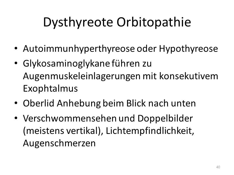 Dysthyreote Orbitopathie Autoimmunhyperthyreose oder Hypothyreose Glykosaminoglykane führen zu Augenmuskeleinlagerungen mit konsekutivem Exophtalmus Oberlid Anhebung beim Blick nach unten Verschwommensehen und Doppelbilder (meistens vertikal), Lichtempfindlichkeit, Augenschmerzen 40