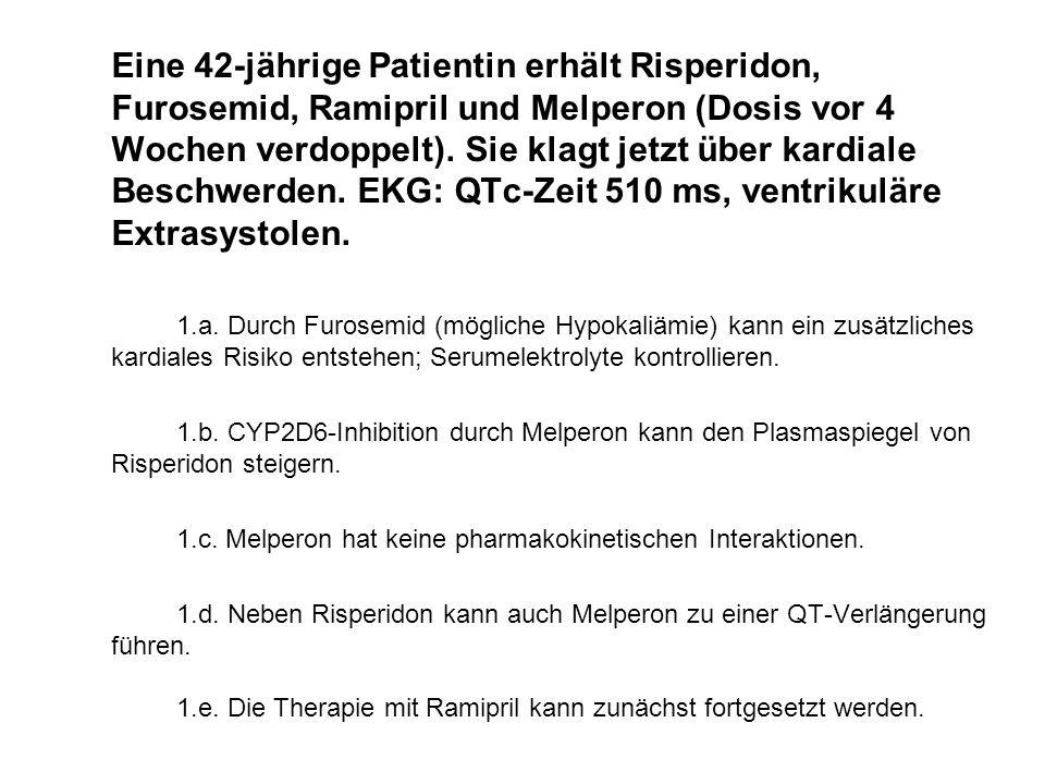 Eine 42-jährige Patientin erhält Risperidon, Furosemid, Ramipril und Melperon (Dosis vor 4 Wochen verdoppelt). Sie klagt jetzt über kardiale Beschwerd