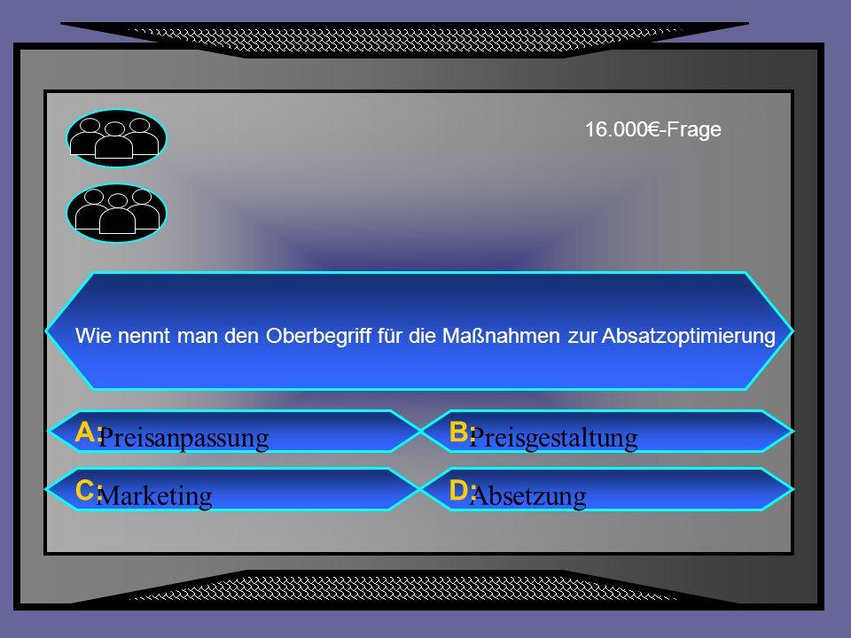 PreisgestaltungPreisanpassung AbsetzungMarketing A: C: B: D: 16.000-Frage Wie nennt man den Oberbegriff für die Maßnahmen zur Absatzoptimierung
