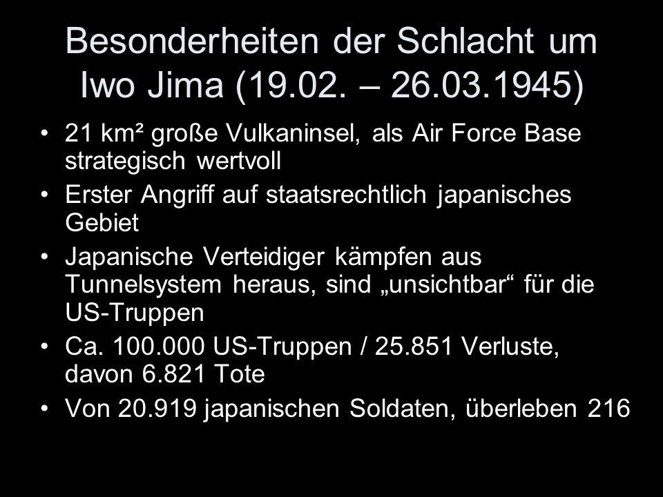 Besonderheiten der Schlacht um Iwo Jima (19.02. – 26.03.1945) 21 km² große Vulkaninsel, als Air Force Base strategisch wertvoll Erster Angriff auf sta
