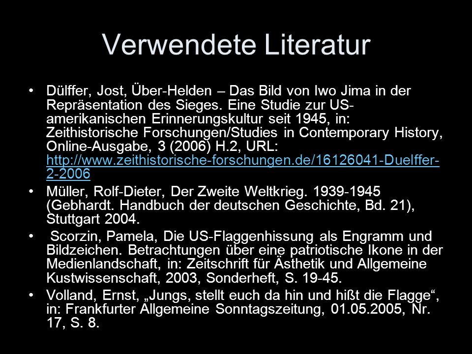 Verwendete Literatur Dülffer, Jost, Über-Helden – Das Bild von Iwo Jima in der Repräsentation des Sieges. Eine Studie zur US- amerikanischen Erinnerun