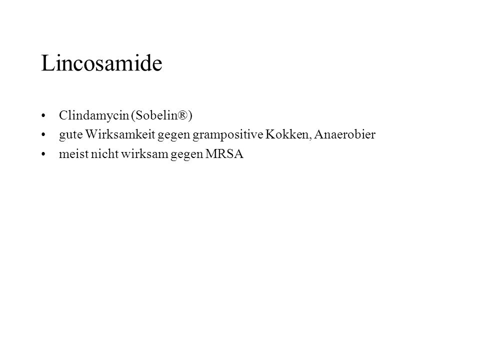 Lincosamide Clindamycin (Sobelin®) gute Wirksamkeit gegen grampositive Kokken, Anaerobier meist nicht wirksam gegen MRSA