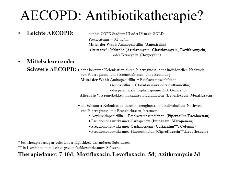 AECOPD: Antibiotikatherapie? Leichte AECOPD: nur bei COPD Stadium III oder IV nach GOLD Procalcitonin > 0,1 ng/ml Mittel der Wahl: Aminopenicillin (Am