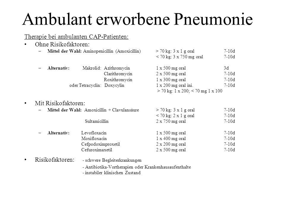 Ambulant erworbene Pneumonie Therapie bei ambulanten CAP-Patienten: Ohne Risikofaktoren: –Mittel der Wahl: Aminopenicillin (Amoxicillin) > 70 kg: 3 x