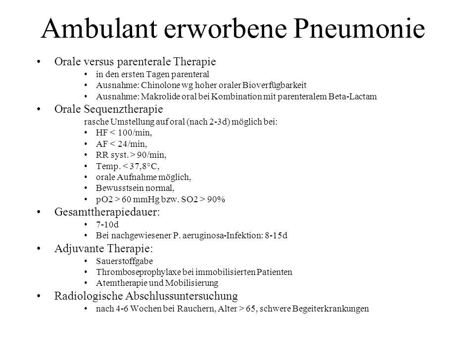 Ambulant erworbene Pneumonie Orale versus parenterale Therapie in den ersten Tagen parenteral Ausnahme: Chinolone wg hoher oraler Bioverfügbarkeit Aus