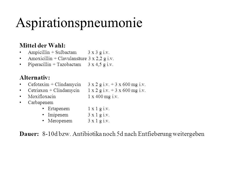 Aspirationspneumonie Mittel der Wahl: Ampicillin + Sulbactam3 x 3 g i.v. Amoxicillin + Clavulansäure 3 x 2,2 g i.v. Piperacillin + Tazobactam3 x 4,5 g