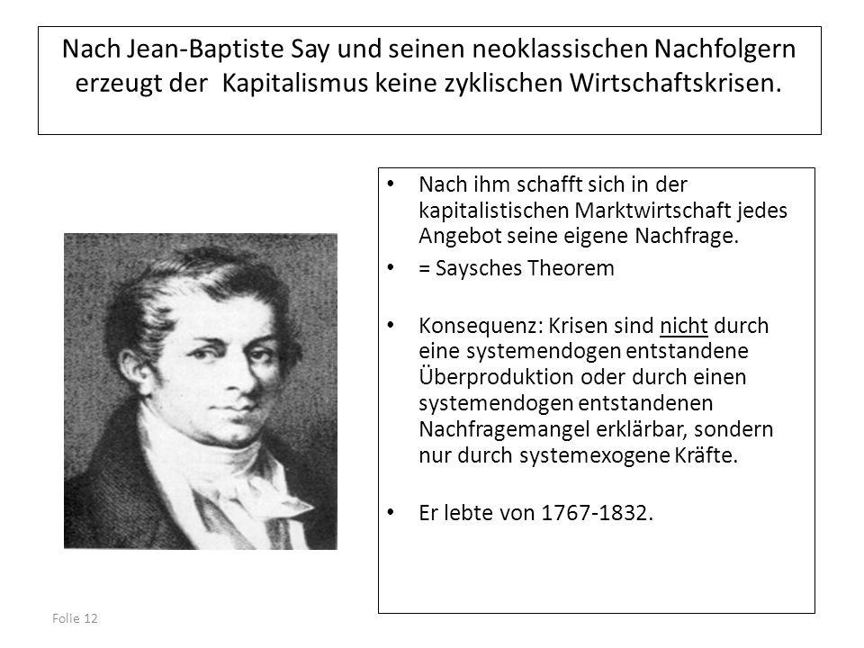 Folie 12 Nach Jean-Baptiste Say und seinen neoklassischen Nachfolgern erzeugt der Kapitalismus keine zyklischen Wirtschaftskrisen. Nach ihm schafft si