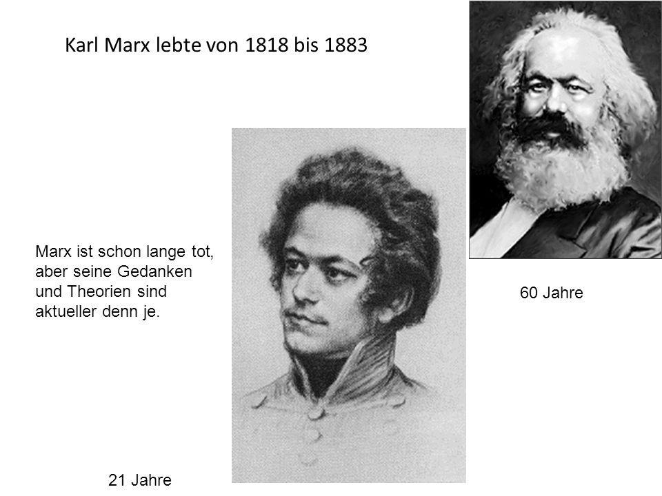 Karl Marx lebte von 1818 bis 1883 Marx ist schon lange tot, aber seine Gedanken und Theorien sind aktueller denn je. 21 Jahre 60 Jahre