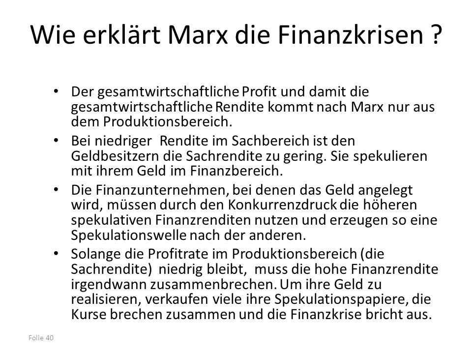 Folie 40 Wie erklärt Marx die Finanzkrisen ? Der gesamtwirtschaftliche Profit und damit die gesamtwirtschaftliche Rendite kommt nach Marx nur aus dem