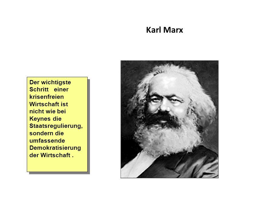 Karl Marx Der wichtigste Schritt einer krisenfreien Wirtschaft ist nicht wie bei Keynes die Staatsregulierung, sondern die umfassende Demokratisierung