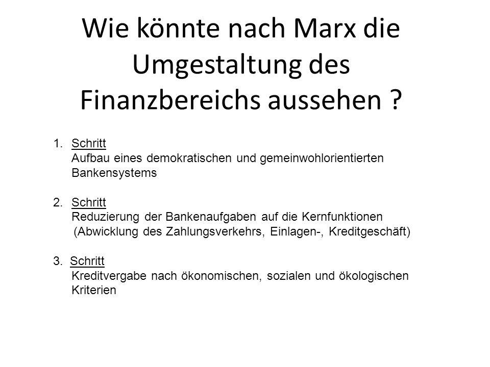 Wie könnte nach Marx die Umgestaltung des Finanzbereichs aussehen ? 1.Schritt Aufbau eines demokratischen und gemeinwohlorientierten Bankensystems 2.S
