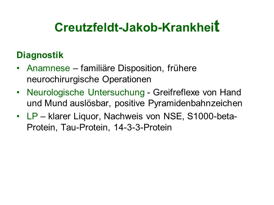Creutzfeldt-Jakob-Krankhei t Diagnostik Anamnese – familiäre Disposition, frühere neurochirurgische Operationen Neurologische Untersuchung - Greifrefl