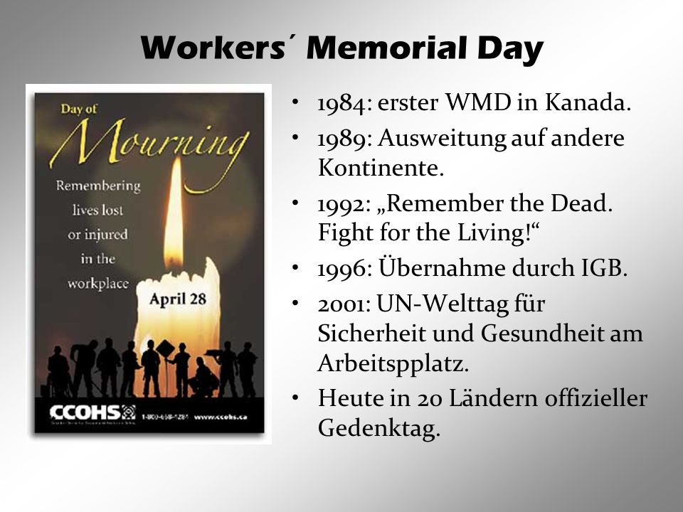 Workers´ Memorial Day 1984: erster WMD in Kanada. 1989: Ausweitung auf andere Kontinente. 1992: Remember the Dead. Fight for the Living! 1996: Übernah