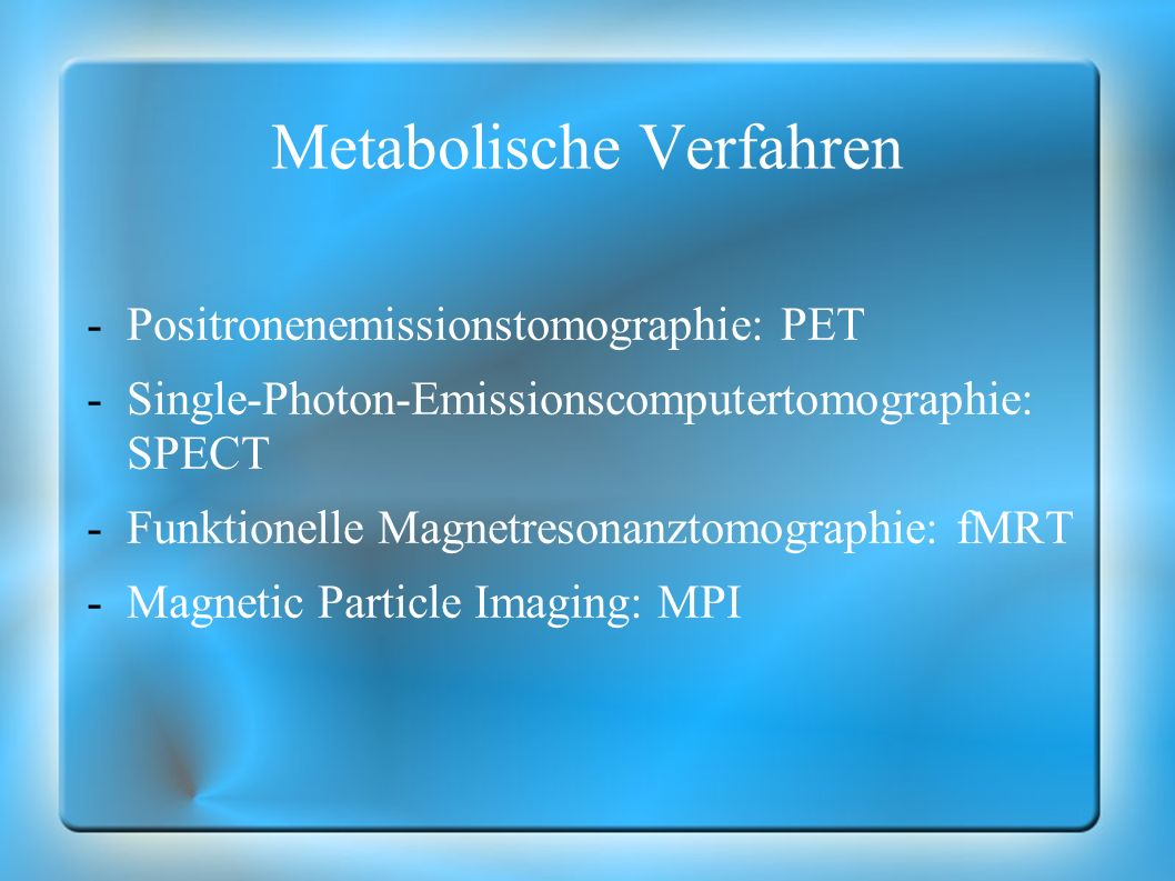 Metabolische Verfahren -Positronenemissionstomographie: PET -Single-Photon-Emissionscomputertomographie: SPECT -Funktionelle Magnetresonanztomographie