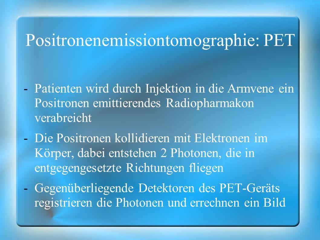Positronenemissiontomographie: PET -Patienten wird durch Injektion in die Armvene ein Positronen emittierendes Radiopharmakon verabreicht -Die Positro