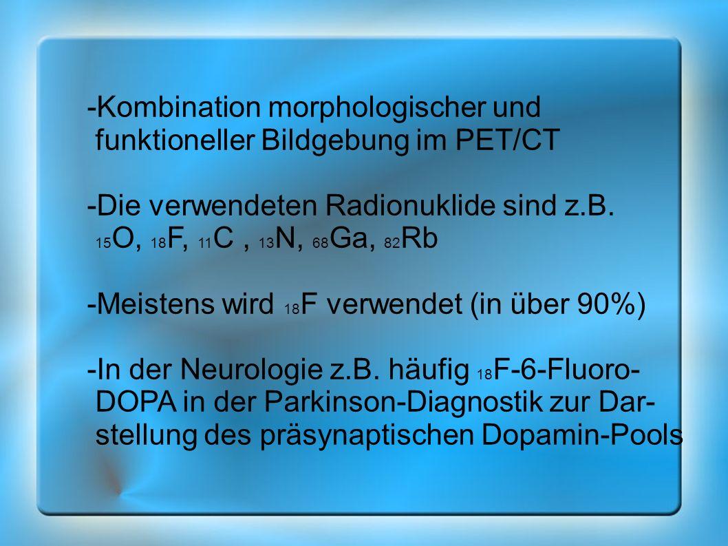 -Kombination morphologischer und funktioneller Bildgebung im PET/CT -Die verwendeten Radionuklide sind z.B. 15 O, 18 F, 11 C, 13 N, 68 Ga, 82 Rb -Meis