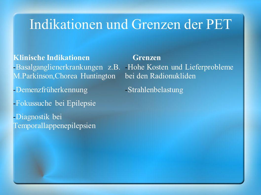 Indikationen und Grenzen der PET Klinische Indikationen -Basalganglienerkrankungen z.B. M.Parkinson,Chorea Huntington -Demenzfrüherkennung -Fokussuche