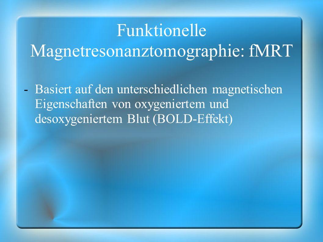 Funktionelle Magnetresonanztomographie: fMRT -Basiert auf den unterschiedlichen magnetischen Eigenschaften von oxygeniertem und desoxygeniertem Blut (