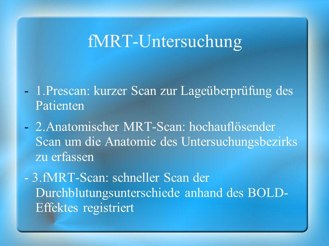 fMRT-Untersuchung -1.Prescan: kurzer Scan zur Lageüberprüfung des Patienten -2.Anatomischer MRT-Scan: hochauflösender Scan um die Anatomie des Untersu