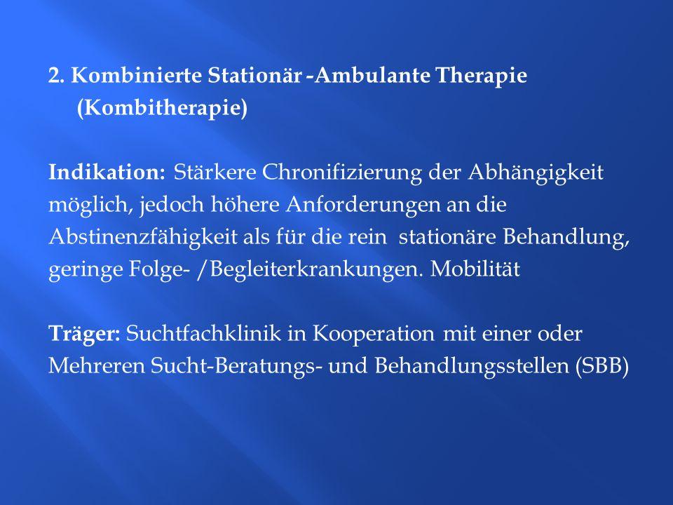 2. Kombinierte Stationär -Ambulante Therapie (Kombitherapie) Indikation: Stärkere Chronifizierung der Abhängigkeit möglich, jedoch höhere Anforderunge
