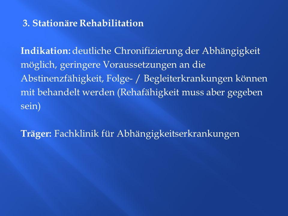 3. Stationäre Rehabilitation Indikation: deutliche Chronifizierung der Abhängigkeit möglich, geringere Voraussetzungen an die Abstinenzfähigkeit, Folg