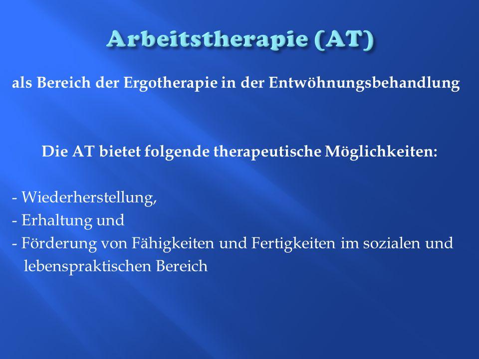 als Bereich der Ergotherapie in der Entwöhnungsbehandlung Die AT bietet folgende therapeutische Möglichkeiten: - Wiederherstellung, - Erhaltung und -