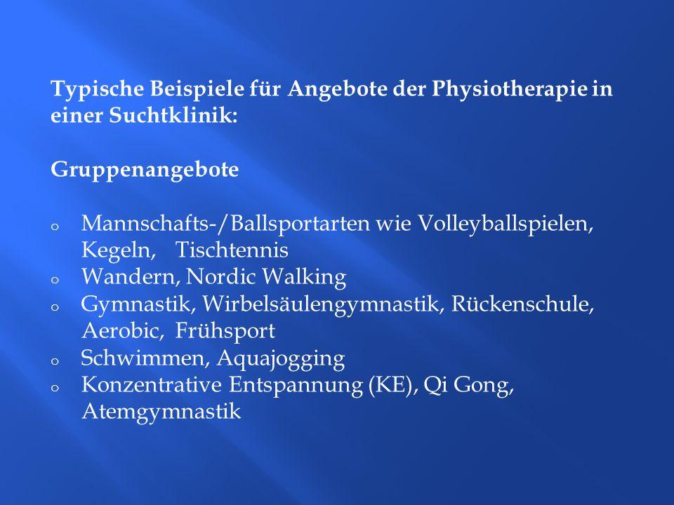 Typische Beispiele für Angebote der Physiotherapie in einer Suchtklinik: Gruppenangebote o Mannschafts-/Ballsportarten wie Volleyballspielen, Kegeln,
