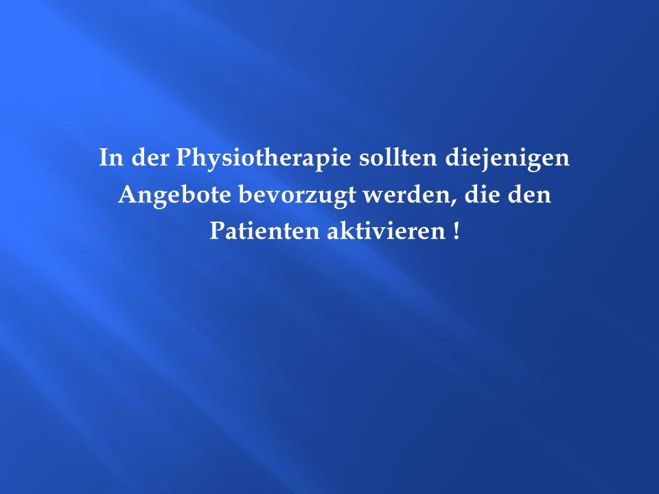In der Physiotherapie sollten diejenigen Angebote bevorzugt werden, die den Patienten aktivieren !