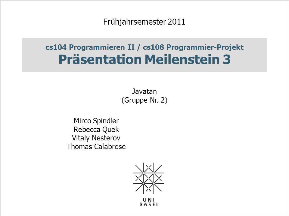 cs104 Programmieren II / cs108 Programmier-Projekt Präsentation Meilenstein 3 Frühjahrsemester 2011 Javatan (Gruppe Nr. 2) Mirco Spindler Rebecca Quek