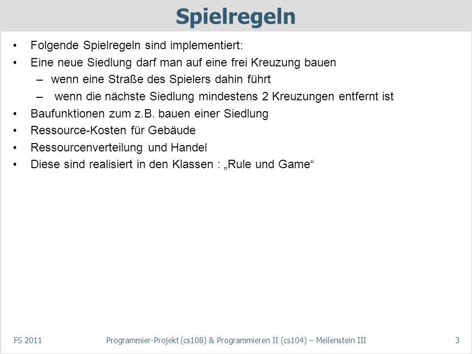 FS 2011Programmier-Projekt (cs108) & Programmieren II (cs104) – Meilenstein III3 Spielregeln Folgende Spielregeln sind implementiert: Eine neue Siedlu