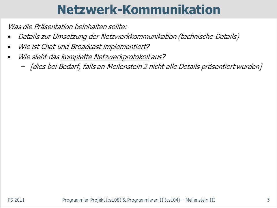 FS 2011Programmier-Projekt (cs108) & Programmieren II (cs104) – Meilenstein III5 Netzwerk-Kommunikation Was die Präsentation beinhalten sollte: Details zur Umsetzung der Netzwerkkommunikation (technische Details) Wie ist Chat und Broadcast implementiert.