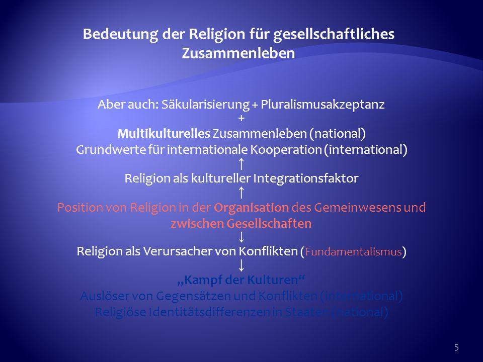 5 Bedeutung der Religion für gesellschaftliches Zusammenleben Aber auch: Säkularisierung + Pluralismusakzeptanz + Multikulturelles Zusammenleben (nati
