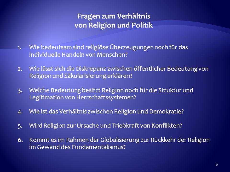 6 Fragen zum Verhältnis von Religion und Politik 1.Wie bedeutsam sind religiöse Überzeugungen noch für das individuelle Handeln von Menschen? 2.Wie lä